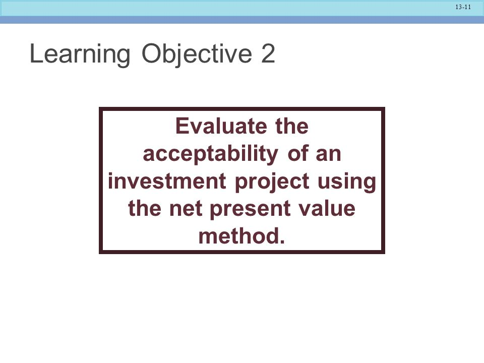 Learning Objective 2 Evaluate the acceptability of an investment project using the net present value method.