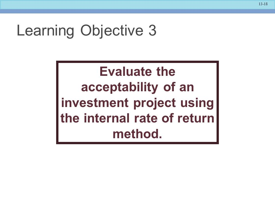 Learning Objective 3 Evaluate the acceptability of an investment project using the internal rate of return method.