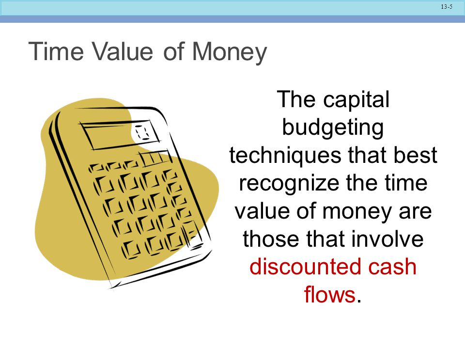 Time Value of Money The capital budgeting techniques that best recognize the time value of money are those that involve discounted cash flows.