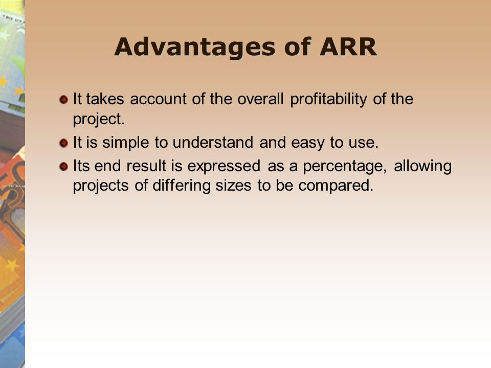 Advantages of ARR It takes account of the overall profitability of the project. It is simple to understand and easy to use.