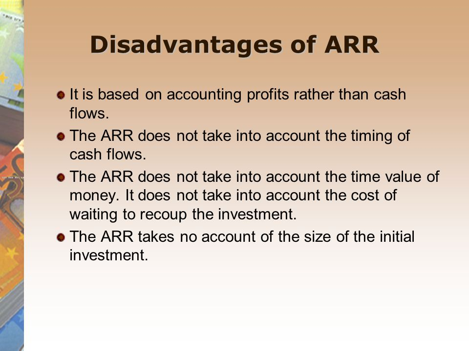 Disadvantages of ARR It is based on accounting profits rather than cash flows. The ARR does not take into account the timing of cash flows.