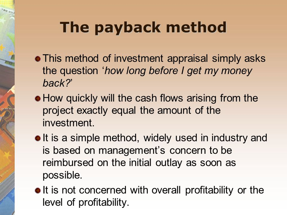 The payback method This method of investment appraisal simply asks the question 'how long before I get my money back '