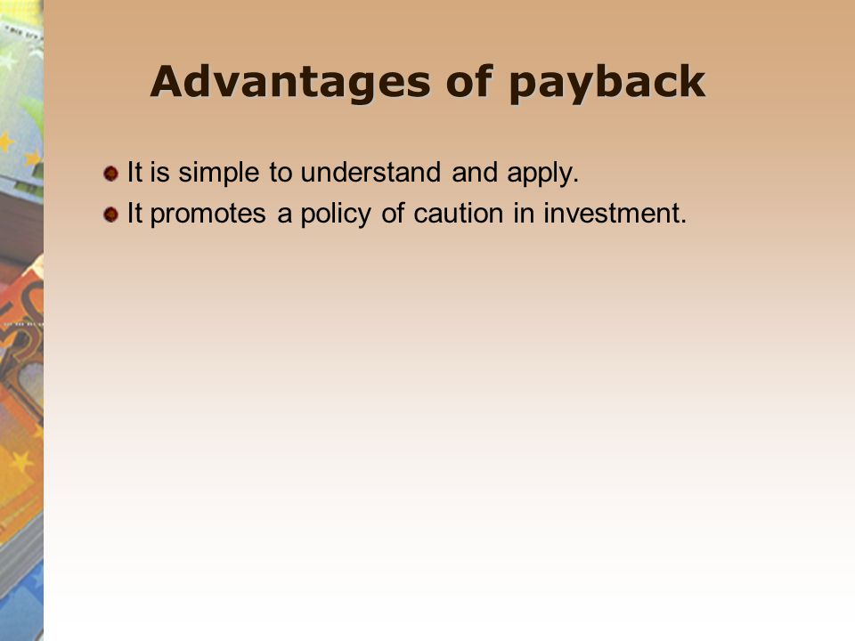 Advantages of payback It is simple to understand and apply.