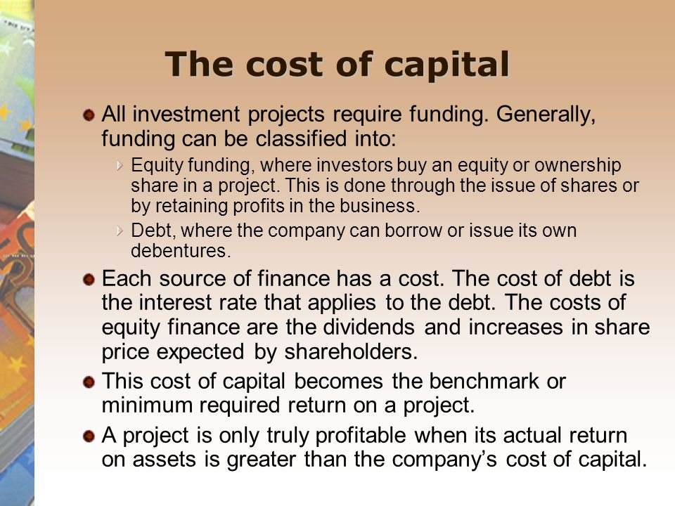 The cost of capital All investment projects require funding. Generally, funding can be classified into: