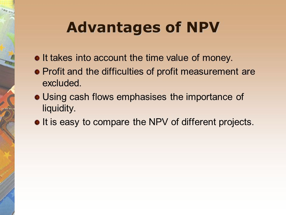 Advantages of NPV It takes into account the time value of money.