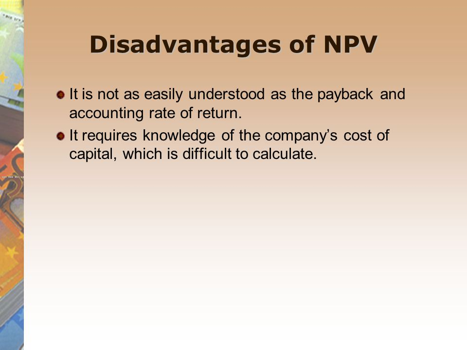Disadvantages of NPV It is not as easily understood as the payback and accounting rate of return.