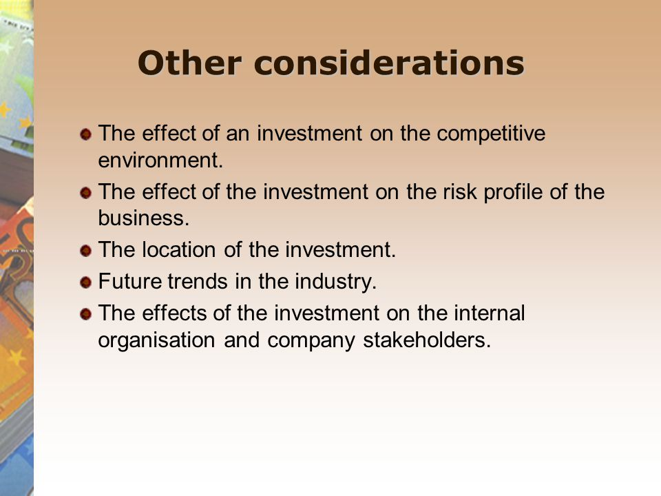 Other considerations The effect of an investment on the competitive environment. The effect of the investment on the risk profile of the business.