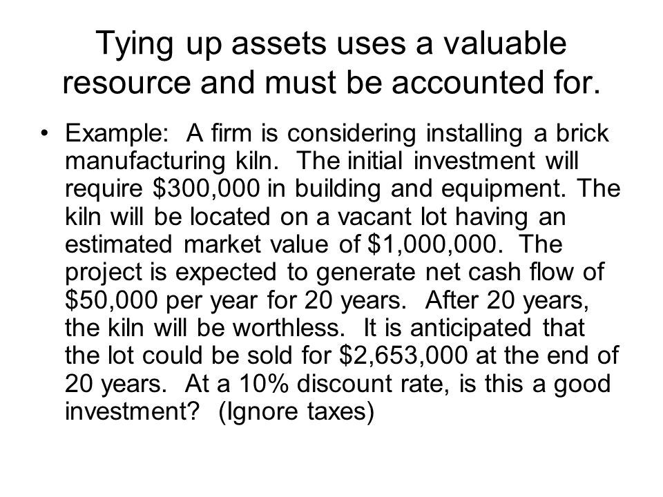 Tying up assets uses a valuable resource and must be accounted for.