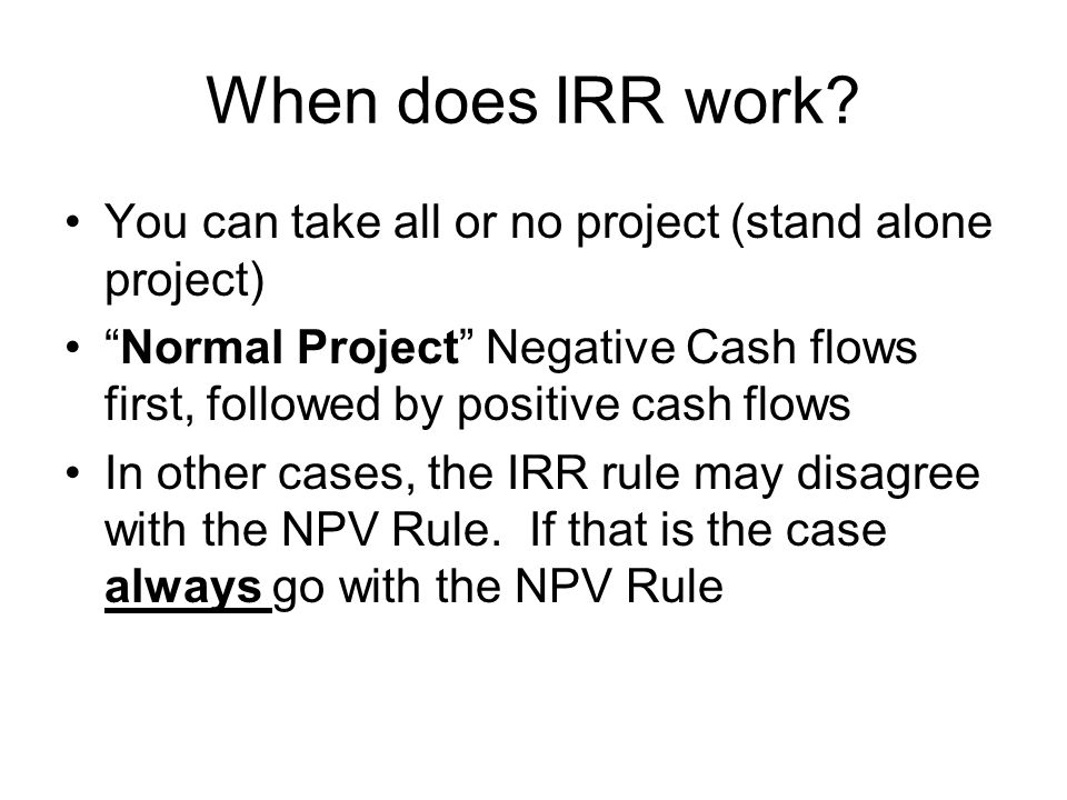 When does IRR work You can take all or no project (stand alone project) Normal Project Negative Cash flows first, followed by positive cash flows.