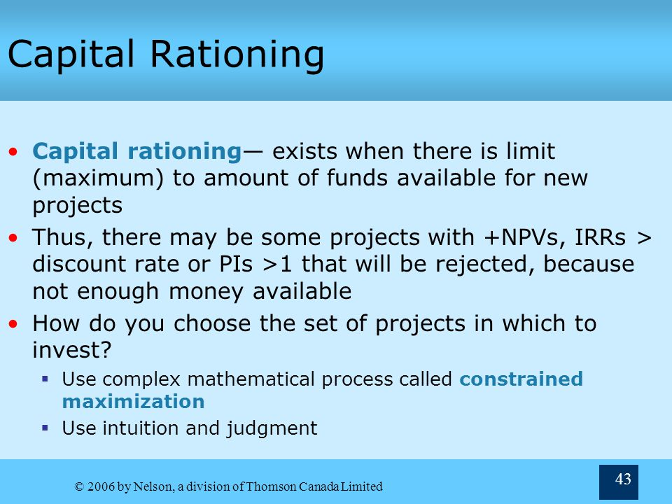 Capital Rationing Capital rationing— exists when there is limit (maximum) to amount of funds available for new projects.