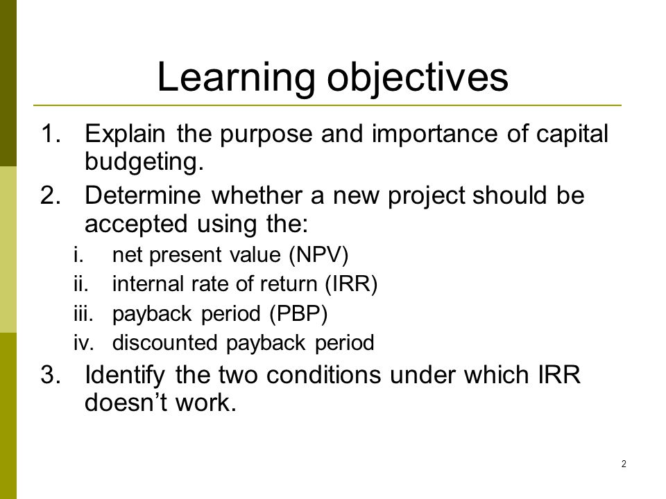 Learning objectives Explain the purpose and importance of capital budgeting. Determine whether a new project should be accepted using the:
