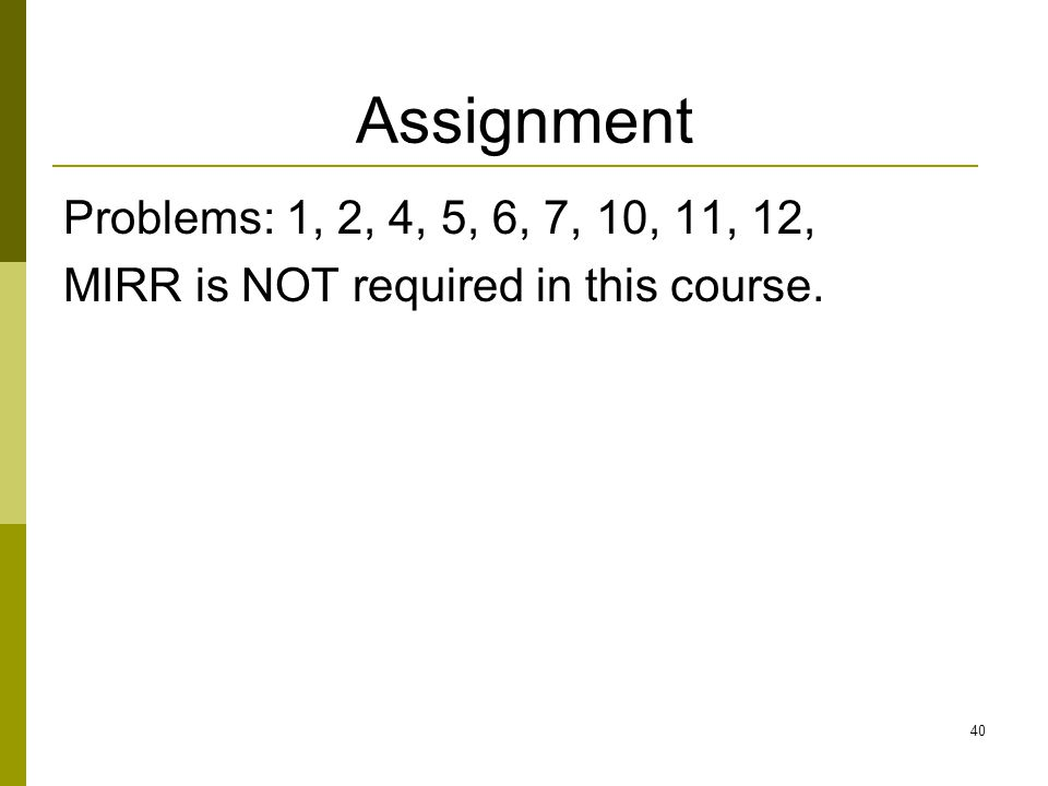 Assignment Problems: 1, 2, 4, 5, 6, 7, 10, 11, 12, MIRR is NOT required in this course.