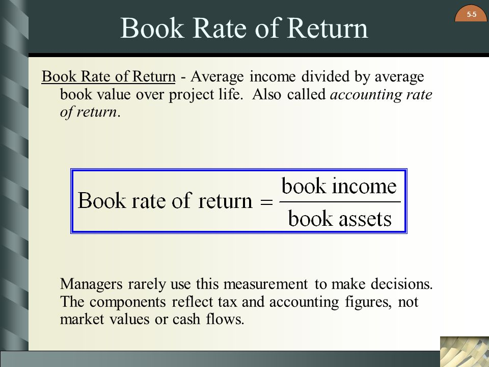 Book Rate of Return Book Rate of Return - Average income divided by average book value over project life. Also called accounting rate of return.