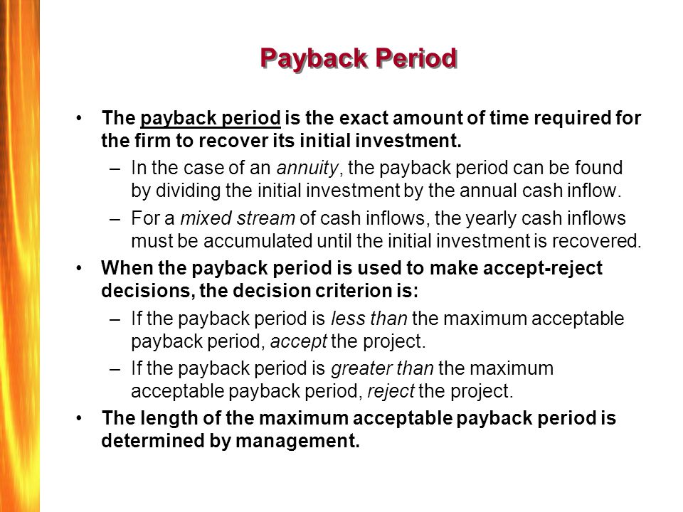 Payback Period The payback period is the exact amount of time required for the firm to recover its initial investment.