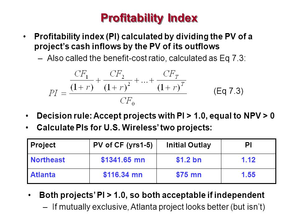 Profitability Index Profitability index (PI) calculated by dividing the PV of a project's cash inflows by the PV of its outflows.