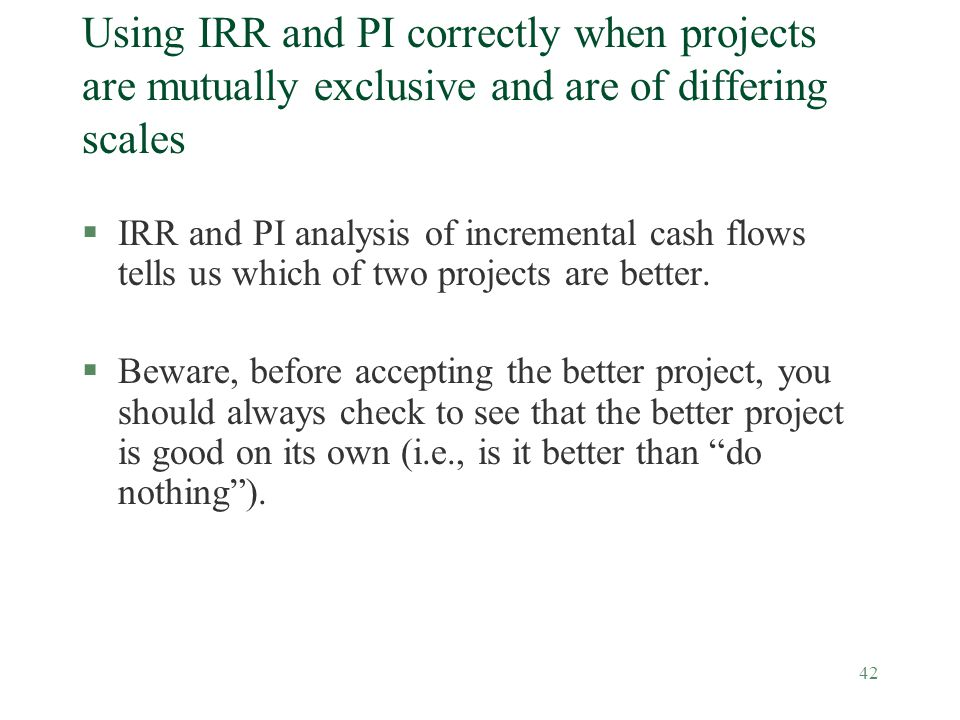 Using IRR and PI correctly when projects are mutually exclusive and are of differing scales