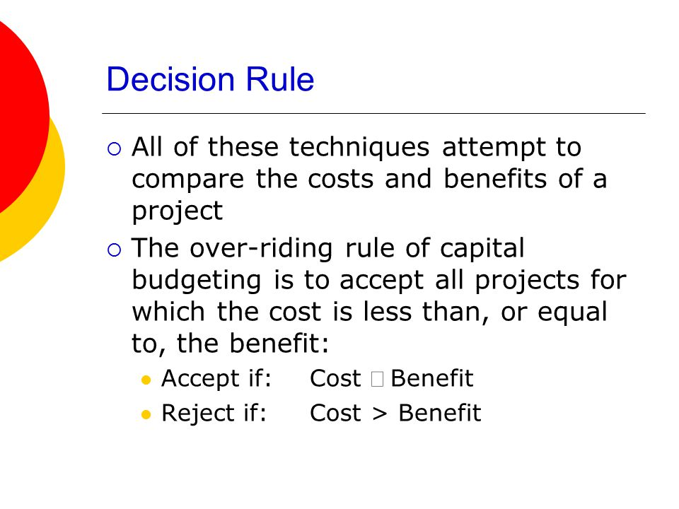 Decision Rule All of these techniques attempt to compare the costs and benefits of a project.