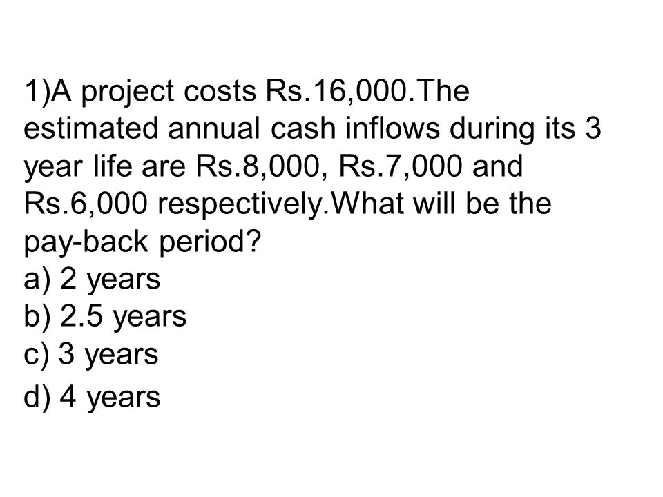 1)A project costs Rs.16,000.The estimated annual cash inflows during its 3 year life are Rs.8,000, Rs.7,000 and Rs.6,000 respectively.What will be the pay-back period.