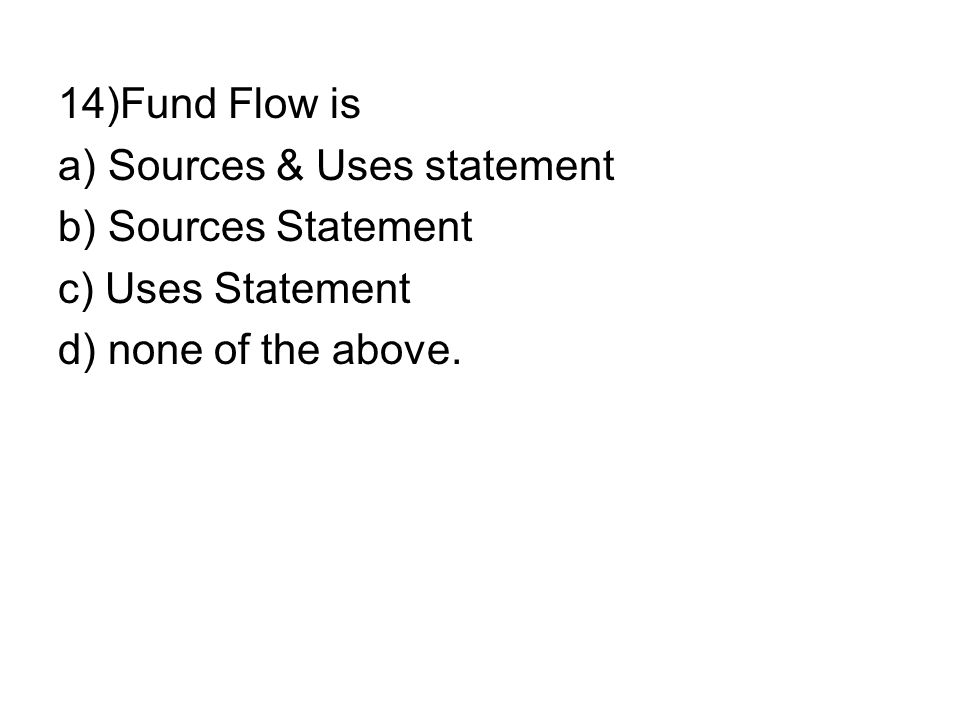 14)Fund Flow is a) Sources & Uses statement. b) Sources Statement.