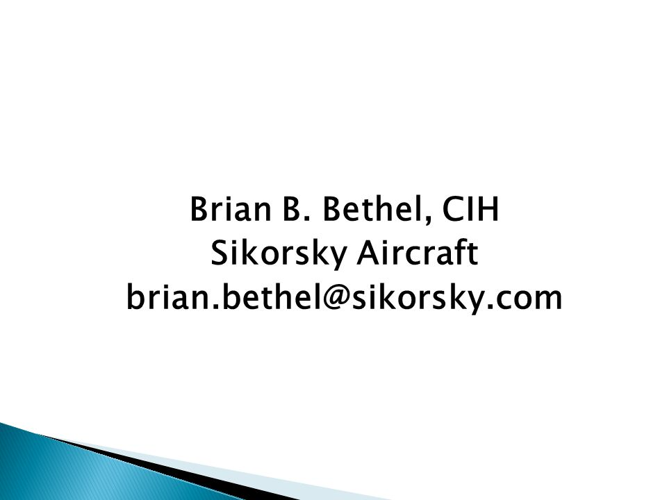 Brian B. Bethel, CIH Sikorsky Aircraft brian.bethel@sikorsky.com