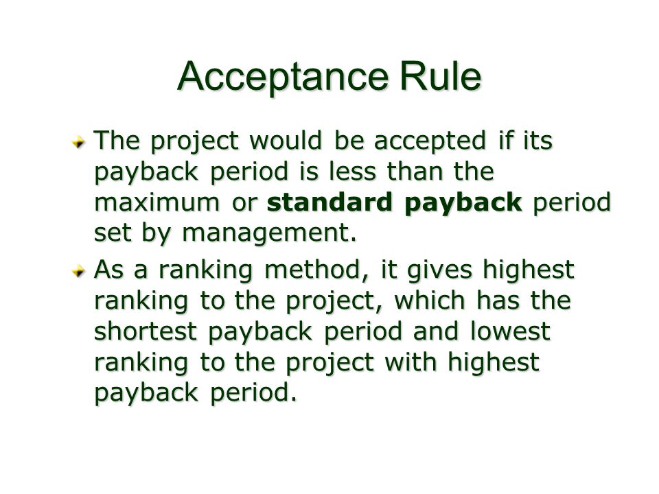 Acceptance Rule The project would be accepted if its payback period is less than the maximum or standard payback period set by management.