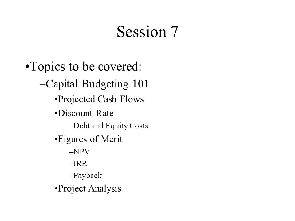 Session 7 Topics to be covered: Capital Budgeting 101