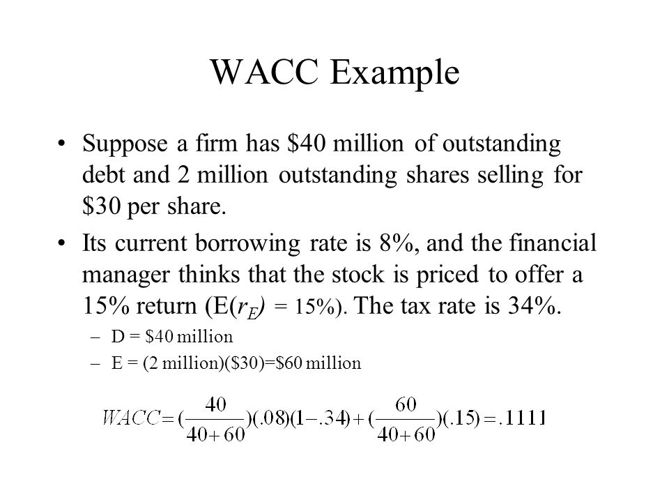 WACC Example Suppose a firm has $40 million of outstanding debt and 2 million outstanding shares selling for $30 per share.