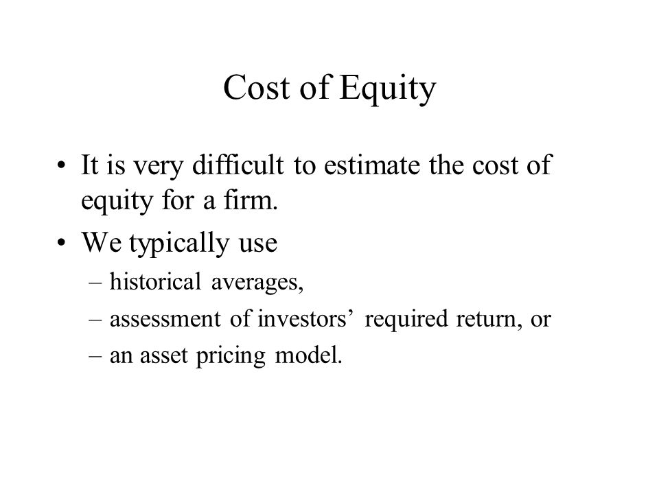 Cost of Equity It is very difficult to estimate the cost of equity for a firm. We typically use. historical averages,