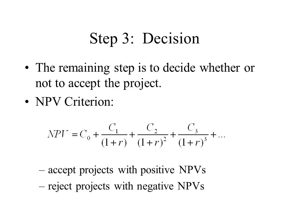 Step 3: Decision The remaining step is to decide whether or not to accept the project. NPV Criterion: