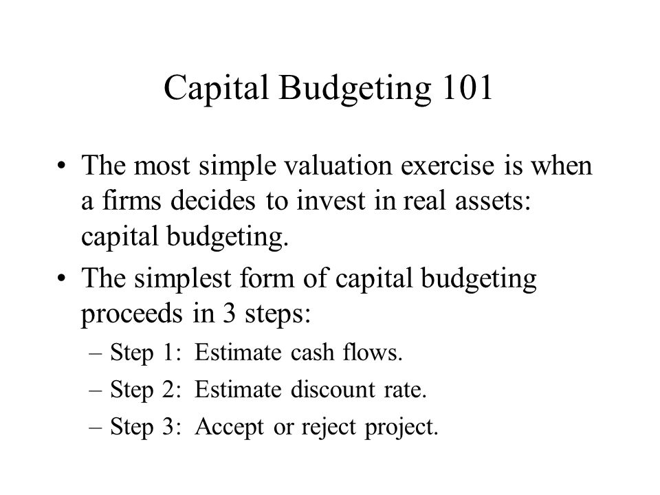 Capital Budgeting 101 The most simple valuation exercise is when a firms decides to invest in real assets: capital budgeting.
