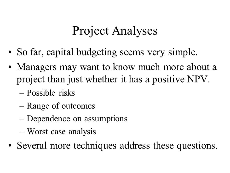 Project Analyses So far, capital budgeting seems very simple.