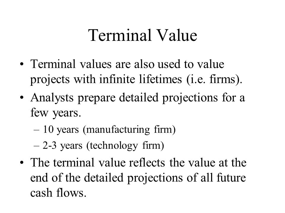 Terminal Value Terminal values are also used to value projects with infinite lifetimes (i.e. firms).