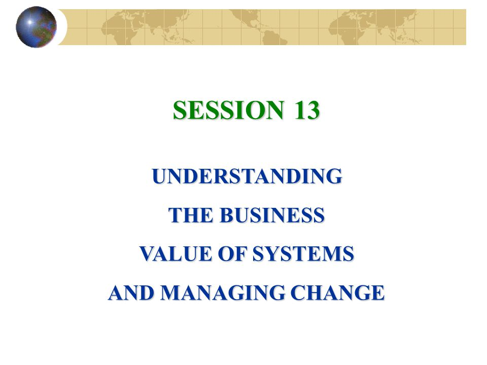 SESSION 13 UNDERSTANDING THE BUSINESS VALUE OF SYSTEMS