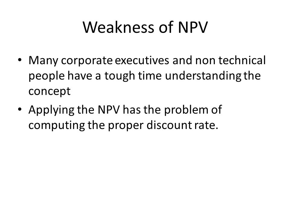 Weakness of NPV Many corporate executives and non technical people have a tough time understanding the concept.