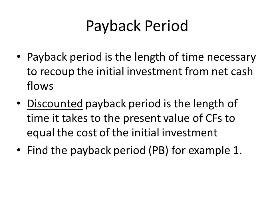 Payback Period Payback period is the length of time necessary to recoup the initial investment from net cash flows.