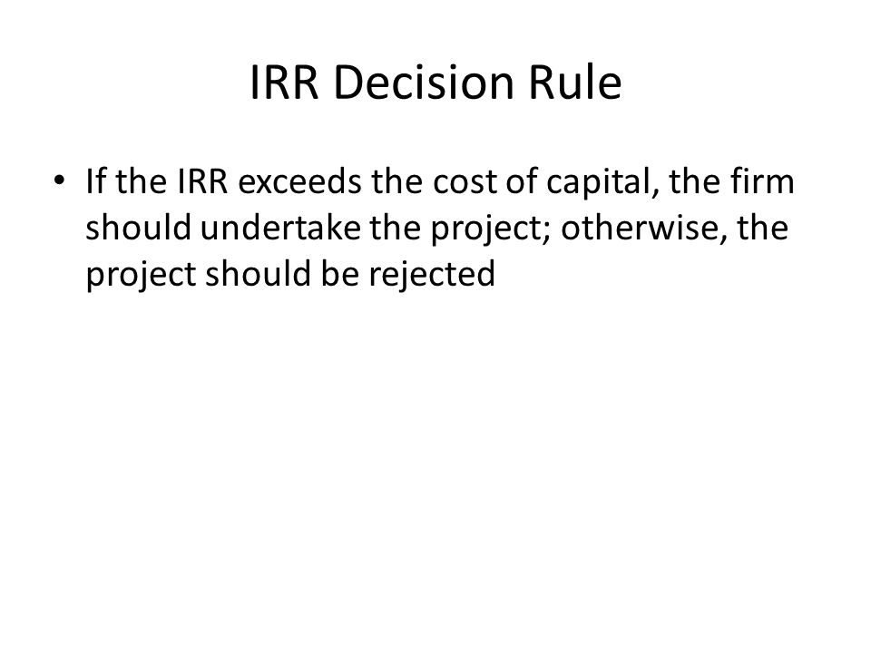 IRR Decision Rule If the IRR exceeds the cost of capital, the firm should undertake the project; otherwise, the project should be rejected.