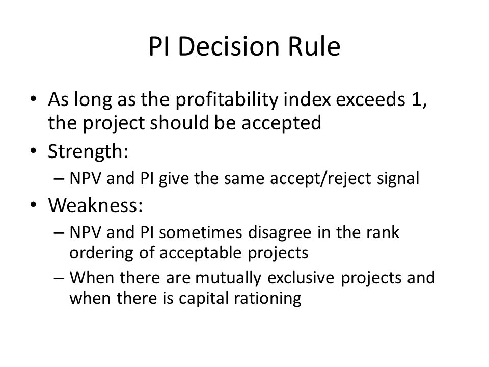 PI Decision Rule As long as the profitability index exceeds 1, the project should be accepted. Strength: