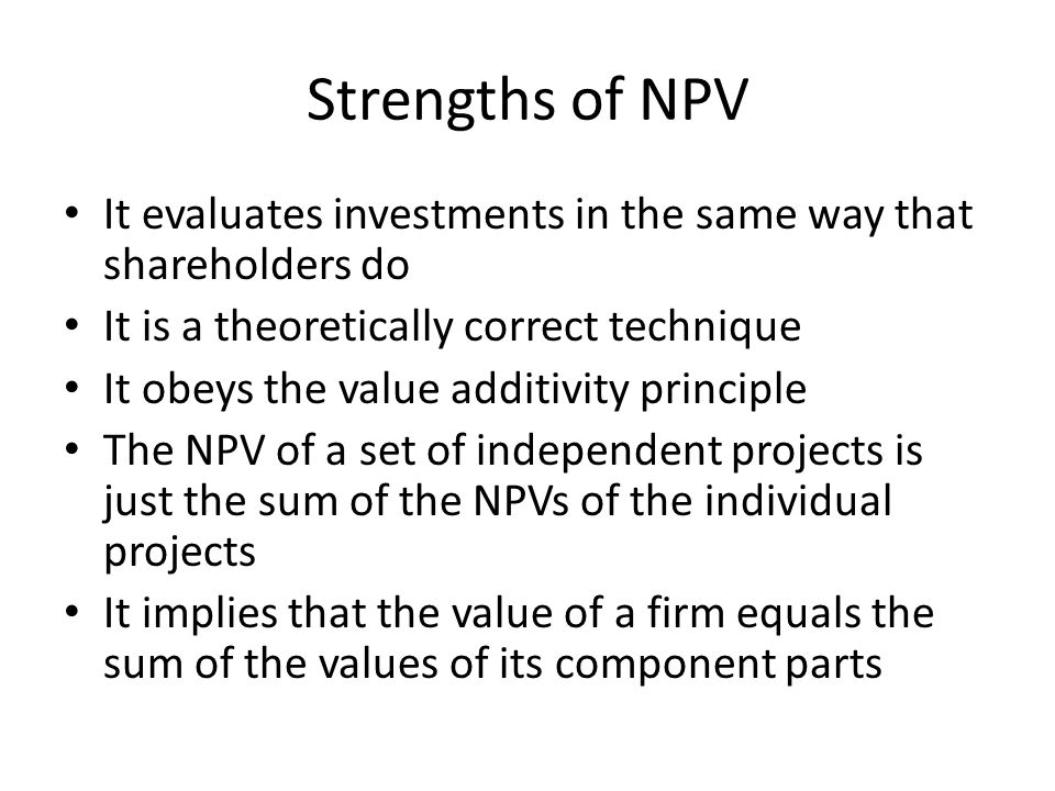 Strengths of NPV It evaluates investments in the same way that shareholders do. It is a theoretically correct technique.