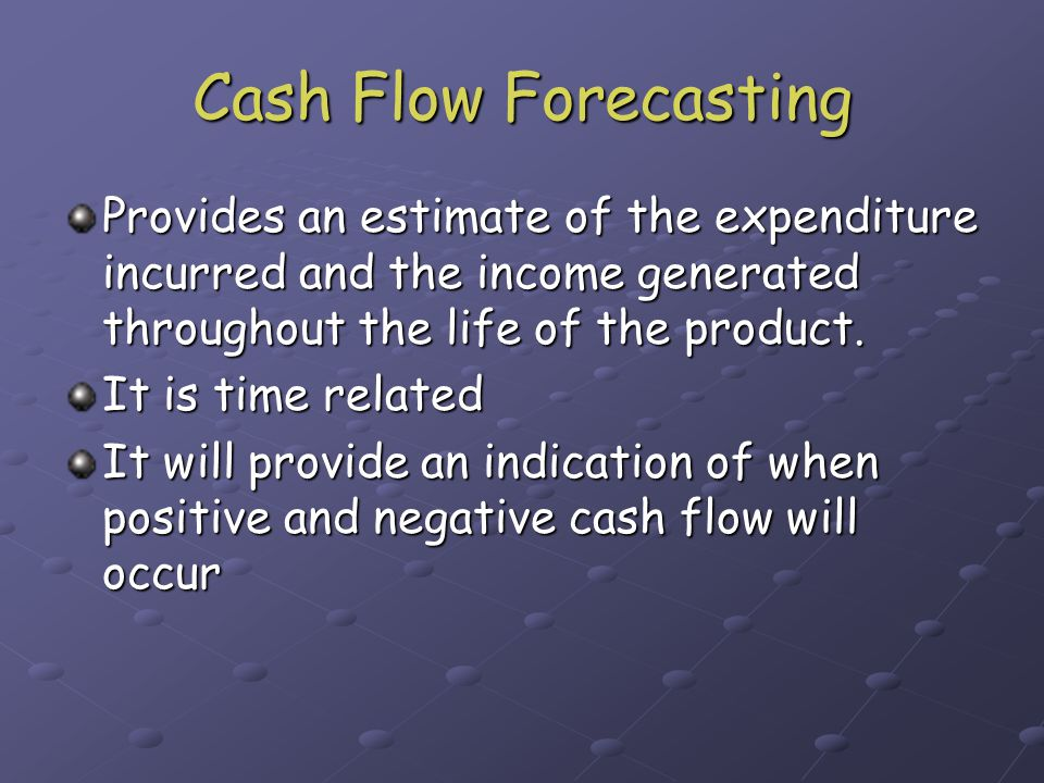 Cash Flow Forecasting Provides an estimate of the expenditure incurred and the income generated throughout the life of the product.