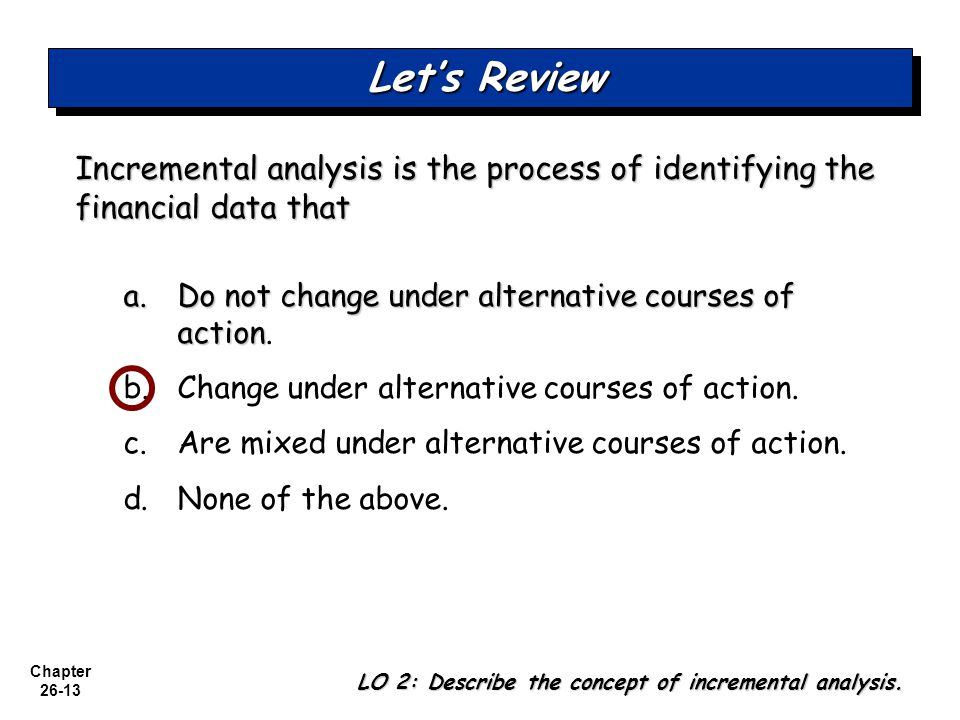 Let's Review Incremental analysis is the process of identifying the financial data that. a. Do not change under alternative courses of action.