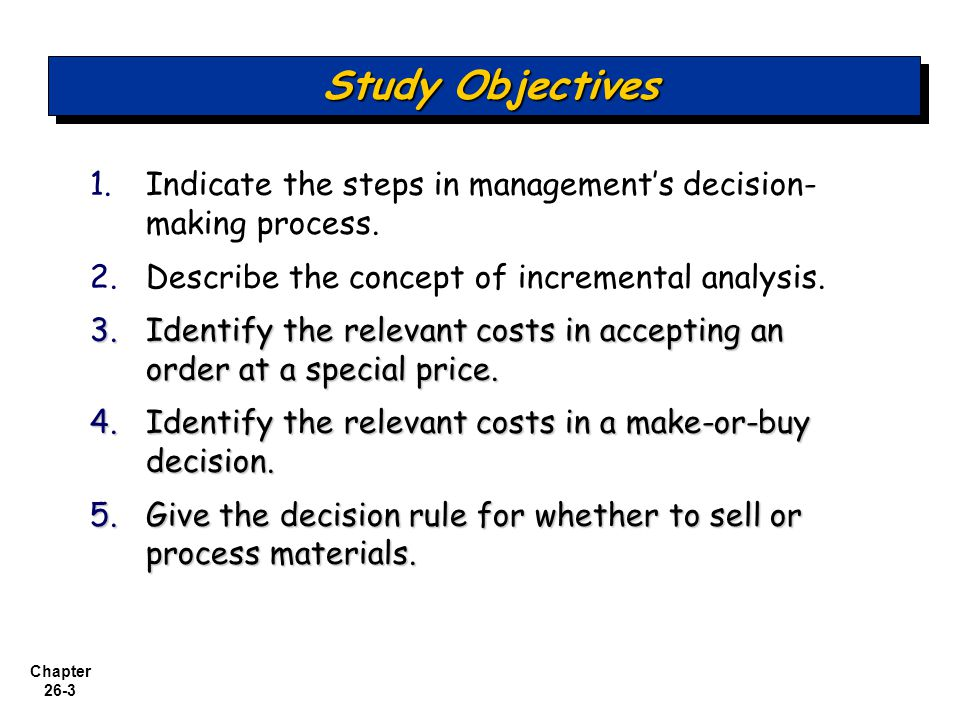 Study Objectives Indicate the steps in management's decision-making process. Describe the concept of incremental analysis.