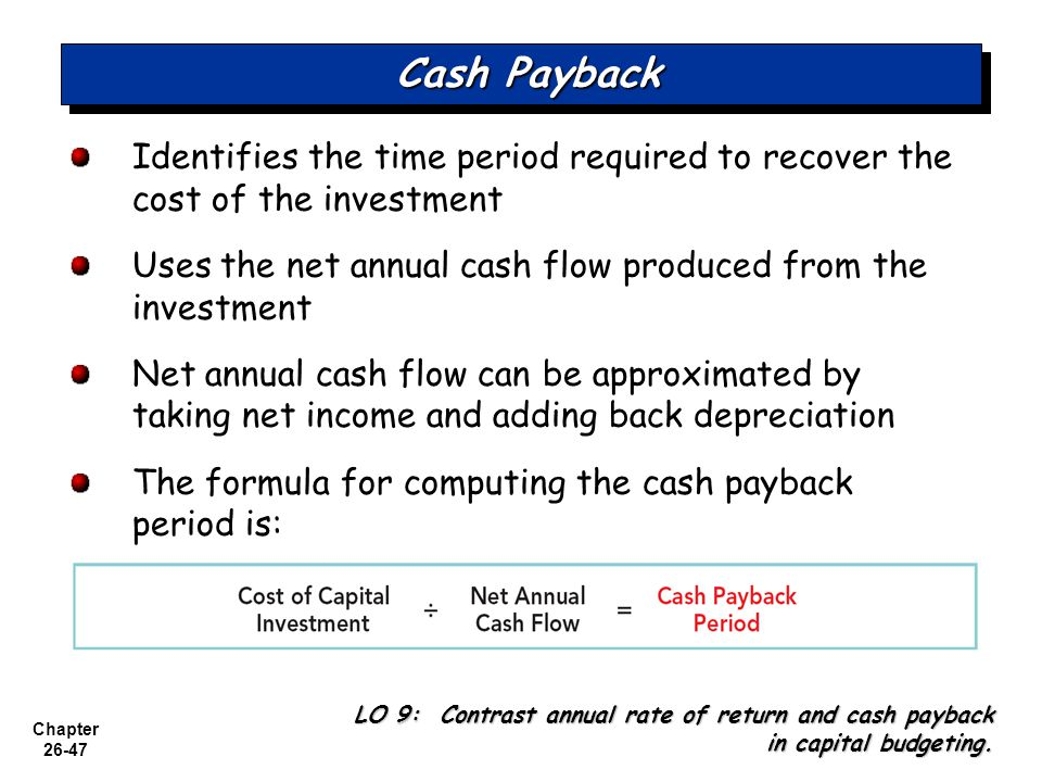 Cash Payback Identifies the time period required to recover the cost of the investment. Uses the net annual cash flow produced from the investment.