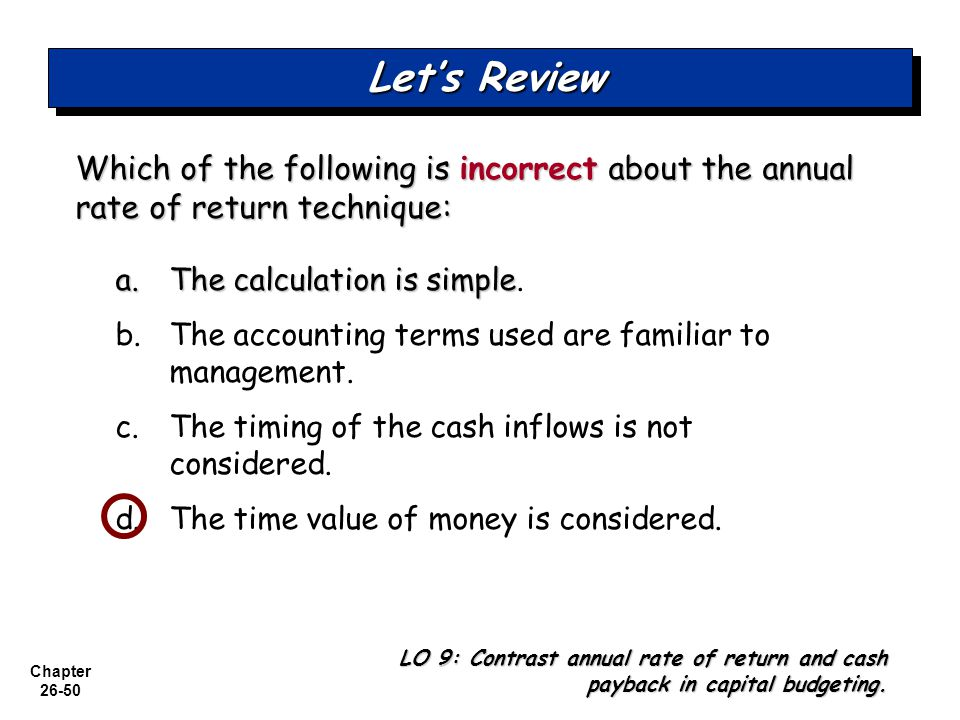 Let's Review Which of the following is incorrect about the annual rate of return technique: a. The calculation is simple.