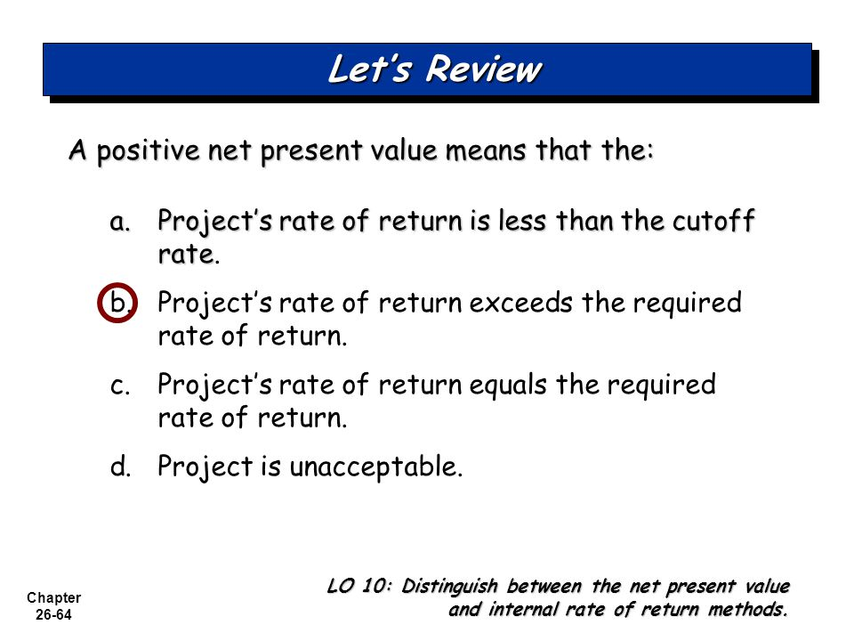 Let's Review A positive net present value means that the: