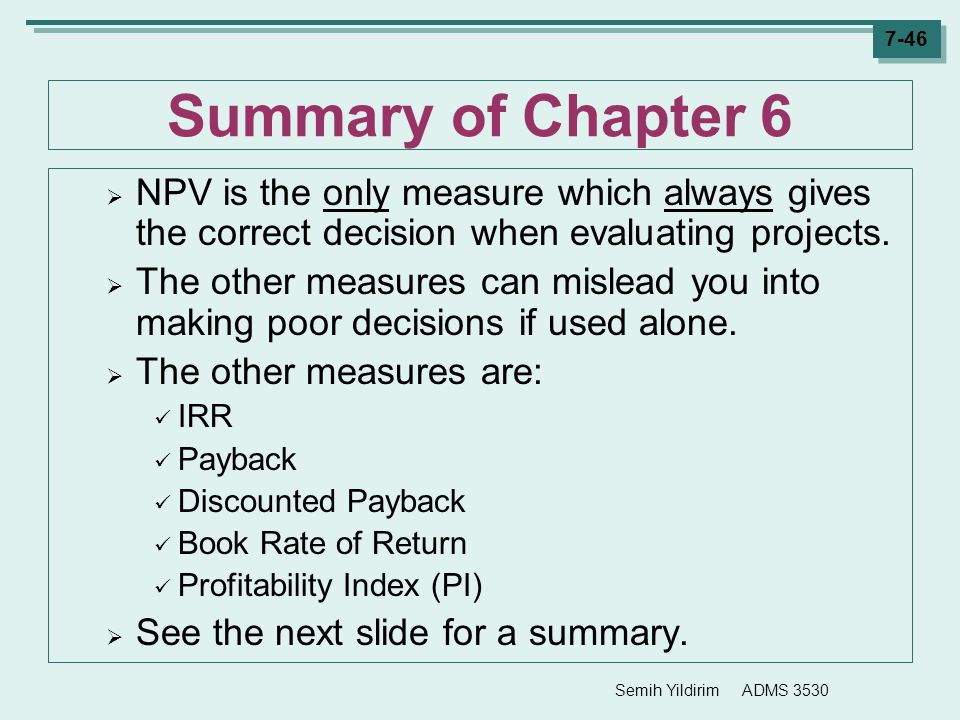 Summary of Chapter 6 NPV is the only measure which always gives the correct decision when evaluating projects.