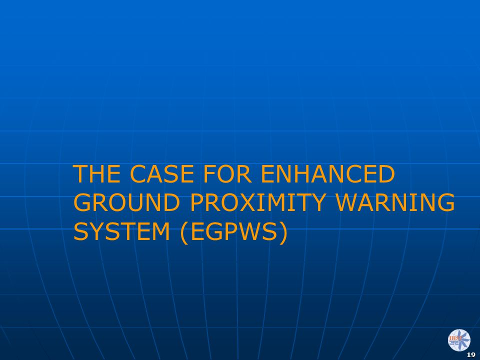 THE CASE FOR ENHANCED GROUND PROXIMITY WARNING SYSTEM (EGPWS)