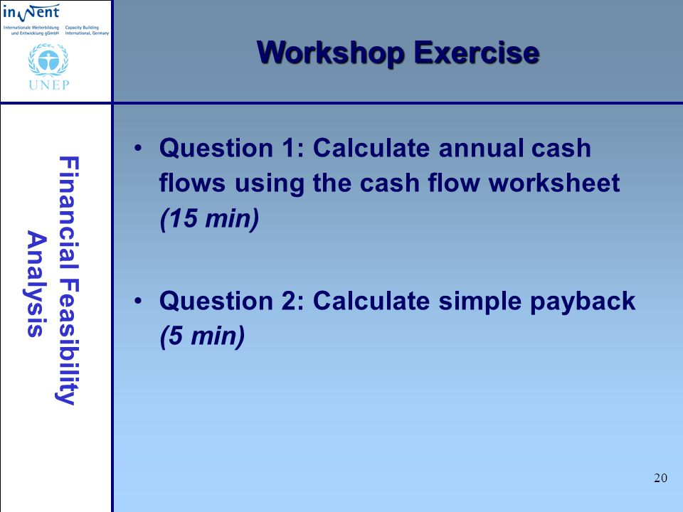 Workshop Exercise Question 1: Calculate annual cash flows using the cash flow worksheet (15 min) Question 2: Calculate simple payback (5 min)