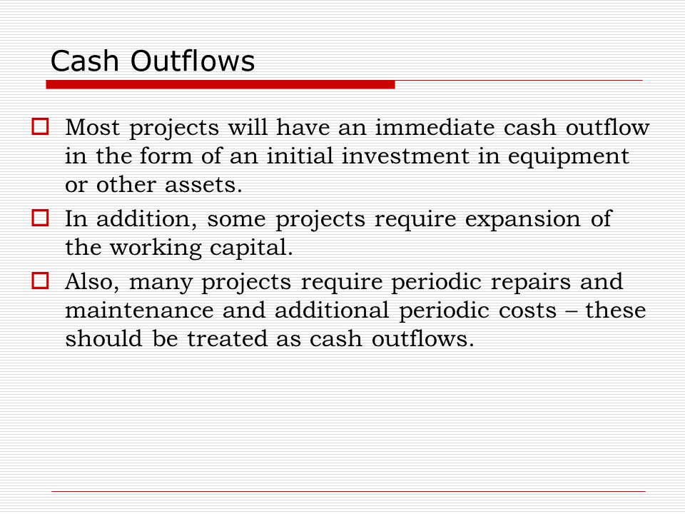 Cash Outflows Most projects will have an immediate cash outflow in the form of an initial investment in equipment or other assets.