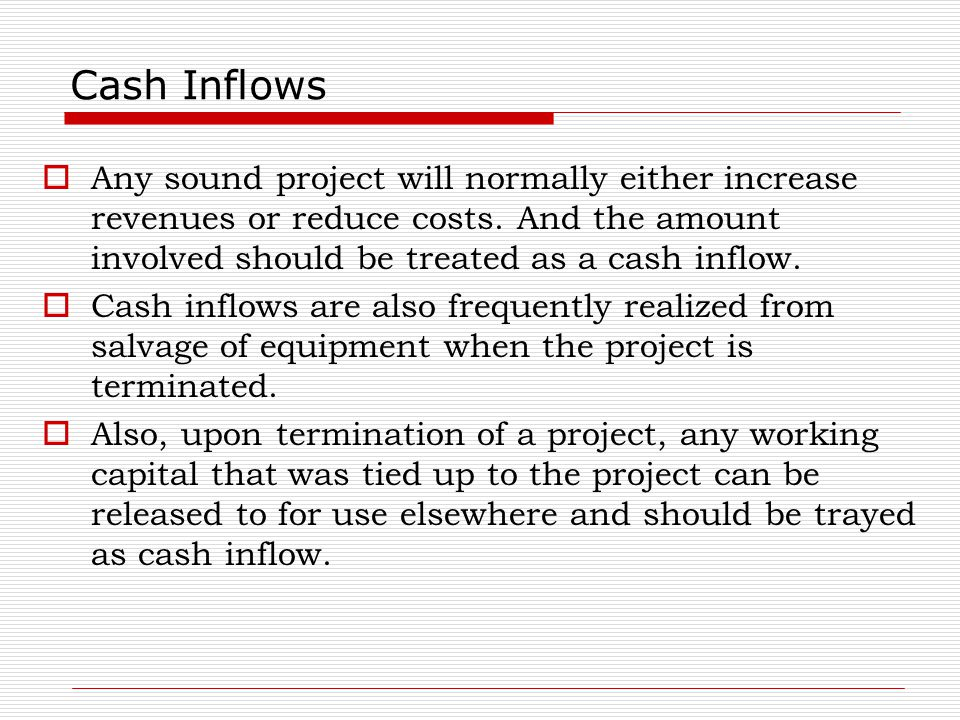 Cash Inflows Any sound project will normally either increase revenues or reduce costs. And the amount involved should be treated as a cash inflow.