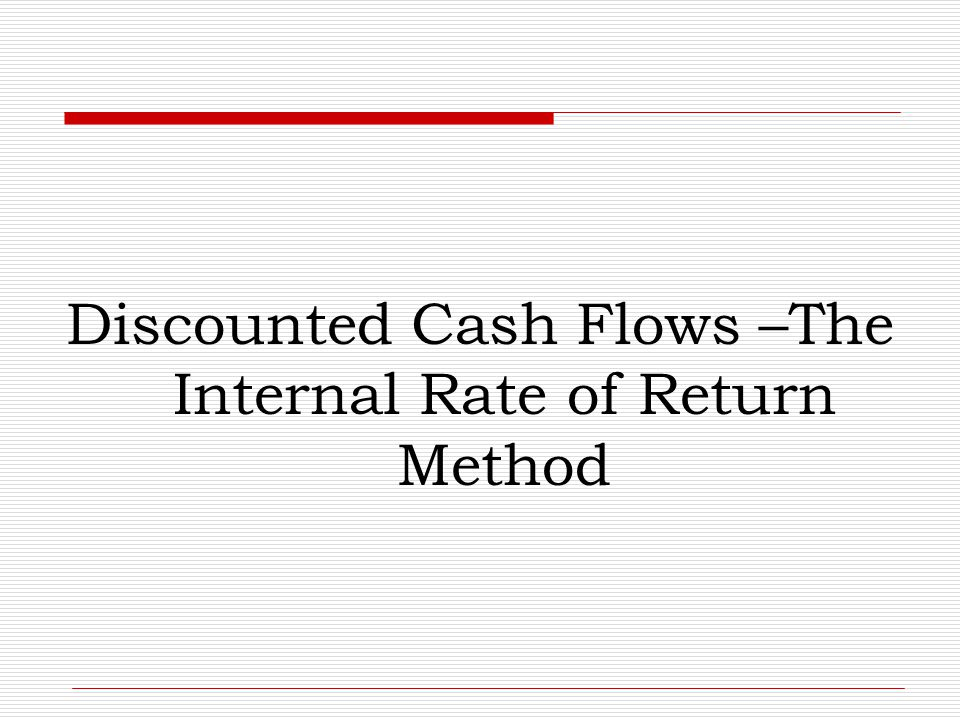 Discounted Cash Flows –The Internal Rate of Return Method